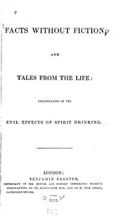 Facts Without Fiction and Tales from the Life, Illustrative of the Evil Effects of Spirit Drinking