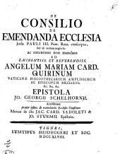 DE CONSILIO DE EMENDA ECCLESIA Jussu PAULI III. Pont. Rom. conscripto, sed ab eodem neglecto ac executioni non mandato AD EMINENTISS. ET REVERENDISS. ANGELUM MARIAM CARD. QUIRINUM VATICANAE BIBLIOTHECARUM AMPLISSIMUM AC EPISCOPUM BRIXIENS &C. &C. &C. EPISTOLA JO. GEORGII SCHELHORNII: Accesserunt praeter ipsum de emendanda Ecclesia Consilium Mutuae de illo JAC. CARD. SADOLETI & JO. STURMII Epistolae