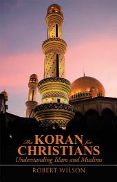 The Koran for Christians: Understanding Islam and Muslims