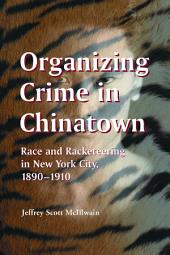 Organizing Crime in Chinatown: Race and Racketeering in New York City, 1890–1910
