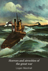 Horrors and Atrocities of the Great War: Including the Tragic Destruction of the Lusitania, a New Kind of Warfare, Comprising the Desolation of Belgium, the Sacking of Louvain, the Shelling of Defenseless Cities, the Wanton Destruction of Cathedrals and Works of Art, the Horrors of Bomb Dropping, Vividly Portraying the Grim Awfulness of this Greatest of All Wars Fought on Land and Sea, in the Air and Under the Waves, Leaving in Its Wake a Dreadful Trail of Famine and Pestilence