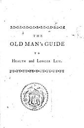 The Old Man's Guide to Health and Longer Life: With Rules for Diet, Exercise, and Physic; ... By J. Hill, ...