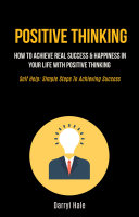 Positive Thinking: How to Achieve Real Success & Happiness in Your Life with Positive Thinking (Self help: Simple steps to achieving success)
