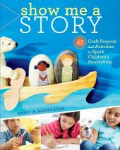 Show Me a Story: 40 Craft Projects and Activities to Spark Children's Storytelling, Volume 40