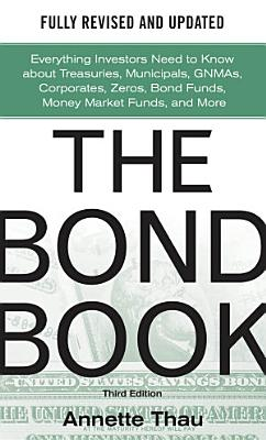 The Bond Book  Third Edition  Everything Investors Need to Know About Treasuries  Municipals  GNMAs  Corporates  Zeros  Bond Funds  Money Market Funds  and More