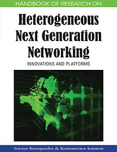 Handbook of Research on Heterogeneous Next Generation Networking  Innovations and Platforms