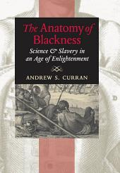 The Anatomy of Blackness: Science and Slavery in an Age of Enlightenment