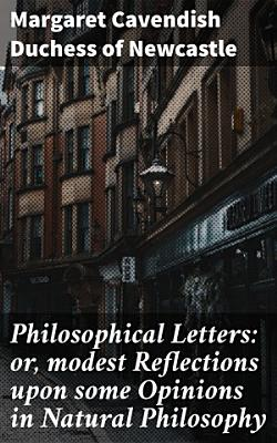 Philosophical Letters  or  modest Reflections upon some Opinions in Natural Philosophy PDF