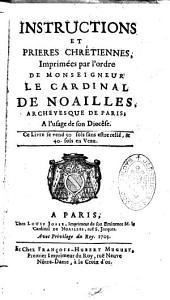 Instructions et prières chrétiennes, impr. par ordre du Cardinal de Noailles à l'usage de son diocèse