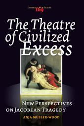 The Theatre of Civilized Excess: New Perspectives on Jacobean Tragedy