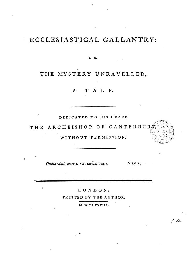 Ecclesiastical Gallantry: Or, the Mystery Unravelled, a Tale. Dedicated to His Grace the Archbishop of Canterbury, Without Permission