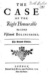 The Case of the Right Honourable the Lord Viscount Bolingbroke