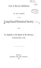 List of Recent Additions to the Library of the Long Island Historical Society, Being an Appendix to the Report of the Directors, Presented May 10, 1881