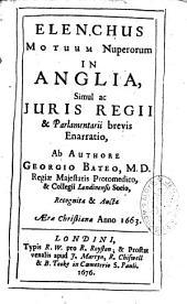 Elenchus motuum Nuperorum in Anglia simul ac Juris Regii & Parlamentari brevis enarratio ab authore Georgio Bateo...