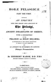 Horae Pelasgicae Part the First: Containing an Inquiry Into the Origin and Language of the Pelasgi, Or Ancient Inhabitants of Greece; with a Description of the Pelasgic Or Aeolic Digamma as Represented in the Various Inscriptions in which it is Preserved; and an Attempt to Determine Its Genuine Pelasgic Pronunciation