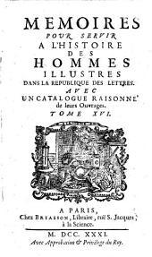 Memoires Pour Servir A L'Histoire Des Hommes illustres Dans La Republique Des Lettres: Avec Un Catalogue Raisonné de leurs Ouvrages, Volume16