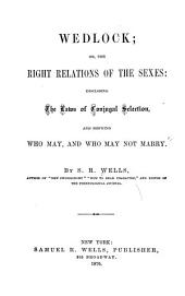 Wedlock, Or The Right Relations of the Sexes: Disclosing the Laws of Conjugal Selection, and Showing who May, and who May Not Marry