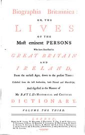 Biographia Britannica: Or The Lives Of The Most Eminent Persons Who Have Flourished in Great Britain And Ireland, From the Earliest Ages, Down to the Present Times: Collected from the Best Authorities, Both Printed and Manuscript, And Digested in the Manner of Mr Bayle's Historical and Critical Dictionary: Volume 3