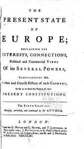 The present state of Europe: explaining the interests, connections, political and commercial views of its several powers, comprehending also, a clear and concise history of each country, so far as to shew the nature of their present constitutions