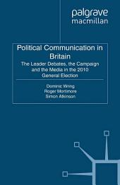 Political Communication in Britain: The Leader's Debates, the Campaign and the Media in the 2010 General Election