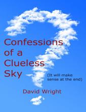 Confessions of a Clueless Sky: (It Will Make Sense At the End)