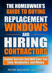 The Homeowner's Guide to Buying Replacement Windows and Hiring Contractors: Insider Secrets that Will Save You Time, Headaches, and Money