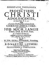 Dissertatio Theologica De Profectibus Christi Adolescentis ex Lucae Cap. II. v. 52: Accedit B. D. Martini Lutheri genuina methodus proficiendi in theologia