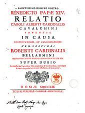 Relatio Caroli Alberti cardinalis Cavalchini ponentis in causa beatificationis, et canonizationis ven. servi Dei Roberti cardinalis Bellarmini pro congregatione habenda coram sanctitate sua super dubio an constet de virtutibus theologalibus ..