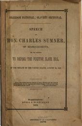 Freedom National; Slavery Sectional: Speech of Hon. Charles Sumner, of Massachusetts, on His Motion to Repeal the Fugitive Slave Bill, in the Senate of the United States, August 26, 1852 ...