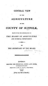 General View of the Agriculture of the County of Suffolk: Drawn Up for the Consideration of the Board of Agriculture and Internal Improvement