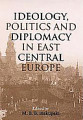 Ideology  Politics  and Diplomacy in East Central Europe