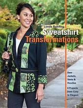 Sweatshirt Transformations: Sew Jackets, Vests & Hoodies • 8 Projects from Cozy to Elegant