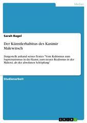 """Der Künstlerhabitus des Kasimir Malewitsch: Dargestellt anhand seines Textes """"Vom Kubismus zum Suprematismus in der Kunst, zum neuen Realismus in der Malerei, als der absoluten Schöpfung"""""""