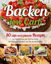 Backen Low Carb: 80 süße und pikante Rezepte zur Optimierung des Stoffwechsels, der Leistungsfähigkeit und des Wohlbefindens
