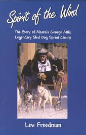 Spirit of the Wind: The Story of George Attla, Alaska's Legendary Sled Dog Sprint Champ