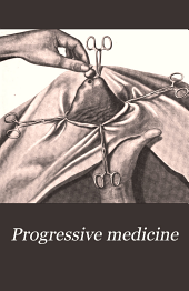 Progressive Medicine: A Quarterly Digest of Advances, Discoveries, and Improvements in the Medical and Surgical Sciences, Volume 2