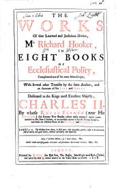 The works of that learned and judicious divine, Mr. Richard Hooker: in eight books of Ecclesiastical polity