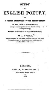Study of English Poetry, or a choice selection of the finest pieces of the poets of Great-Britain, arranged in chronological order ... preceded by a treatise on English versification; by A. Spiers