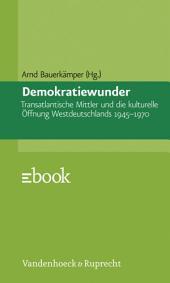 Demokratiewunder: Transatlantische Mittler und die kulturelle Öffnung Westdeutschlands 1945–1970
