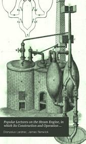Popular Lectures on the Steam Engine, in which Its Construction and Operation are Familiarly Explained: With an Historical Sketch of Its Inventions and Progressive Improvement