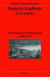 Deutsche Kaufleute in London: Welthandel und Einbürgerung (1660-1818)