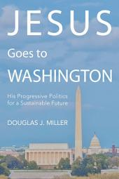 Jesus Goes to Washington: His Progressive Politics for a Sustainable Future