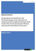 Postmoderne Geschichte n   Zur Wechselwirkung zweier Epochen im zeitgen  ssischen englischen Roman  John Fowles The French Lieutenant s Woman und Antonia Susan Byatts Possession PDF