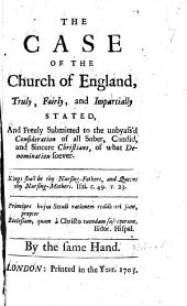 The Case of the Church of England Truly, Fairly and Impartially Stated and Freely Submitted to the Unbyass'd Consideration of All Sober, Candid and Sincere Christians ...