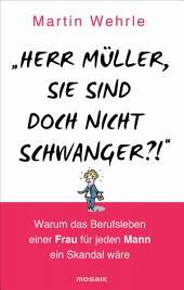 """""""Herr Müller, Sie sind doch nicht schwanger?!"""": Warum das Berufsleben einer Frau für jeden Mann ein Skandal wäre"""