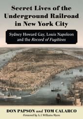 Secret Lives of the Underground Railroad in New York City: Sydney Howard Gay, Louis Napoleon and the Record of Fugitives