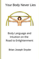 Your Body Never Lies Body Language And Intuition On The Road To Enlightenment Book PDF