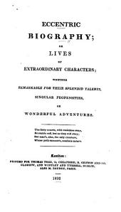 Eccentric Biography; Or, Lives of Extraordinary Characters: Whether Remarkable for Their Splendid Talents, Singular Propensities, Or Wonderful Adventures