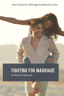Fighting for Marriage  How to Save Your Marriage and Keep Your Vows  Tips to a Lasting Marriage  Healthy Married Life PDF