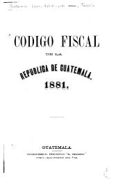Codigo fiscal de la republica de Guatemala. 1881
